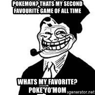 trolldad - pokemon? Thats my second favourite game of all time Whats my favorite? poke'yo'mom