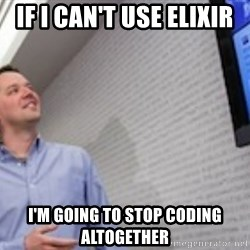good guy svp of dev - if i can't use elixir I'm going to stop coding altogether