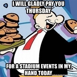 Wimpy - i will gladly pay you thursday for a stadium events in my hand today