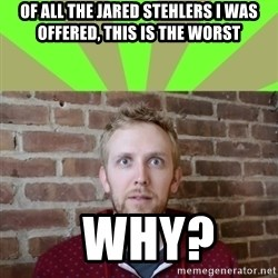 wikiryan - of all the jared stehlers i was offered, this is the worst   why?