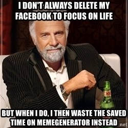 The Most Interesting Man In The World - I don't always delete my facebook to focus on life but when I do, I then waste the saved time on memegenerator instead