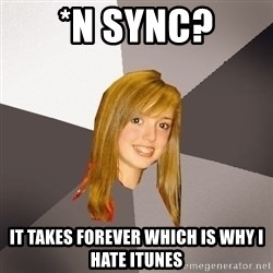 Musically Oblivious 8th Grader - *N Sync? It takes forever which is why I hate itunes