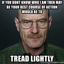 Walter White - If you dont know who I am then may be your best course of action would be to  tread lightly