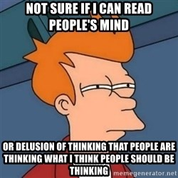 Not sure if troll - Not sure if I can read people's mind or delusion of thinking that people are thinking what I think people should be thinking