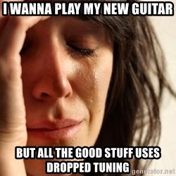 First World Problems - i wanna play my new guitar but all the good stuff uses dropped tuning