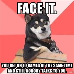 Cool Dog - face it. you get on 10 games at the same time and still nobody talks to you.