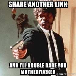 I double dare you - Share another link and I'll double dare you motherfucker
