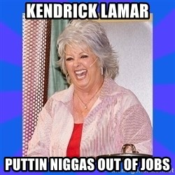 Paula Deen - kendrick lamar puttin niggas out of jobs