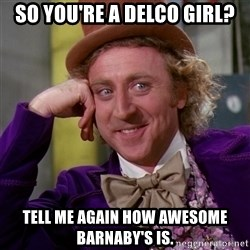 Willy Wonka - So you're a Delco girl? Tell me again how awesome barnaby's is.