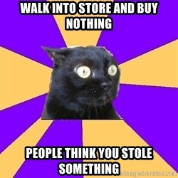 Anxiety Cat - walk into store and buy nothing people think you stole something