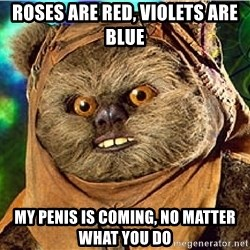 Rape Ewok - Roses are red, violets are blue My penis is coming, no matter what you do