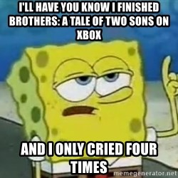 Tough Spongebob - I'll have you know I finished Brothers: A Tale of two sons on xbox and I only cried four times