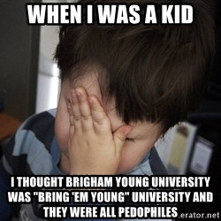 "Confession Kid - when i was a kid i thought brigham young university was ""bring 'em young"" university and they were all pedophiles"