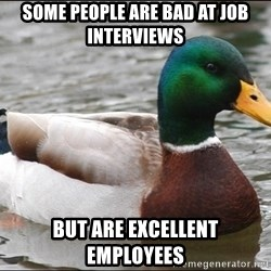 Actual Advice Mallard 1 - some people are bad at job interviews but are excellent employees