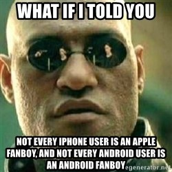 What If I Told You - What if I told you not every iPhone user is an Apple fanboy, and not every Android user is an Android fanboy