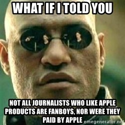 What If I Told You - What if I told you not all journalists who like Apple products are fanboys, nor were they paid by Apple