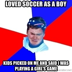 US Soccer Fan Problems - Loved soccer as a boy Kids picked on me and said I was playing a girl's game