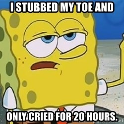 Only Cried for 20 minutes Spongebob - I STUBBED MY TOE AND ONLY CRIED FOR 20 HOURS.