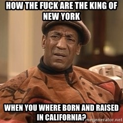 Bill Cosby Confused - How the fuck are the king of new york when you where born and raised in California?