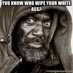 You Gonna Get Raped - you know who wipe your white ass?