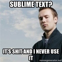 SMUG DHH - sublime text? IT'S SHIT AND I NEVER USE IT