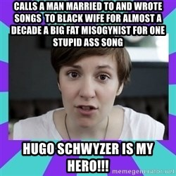 White Feminist - Calls a man married to and wrote songs  to black wife for almost a decade a big fat misogynist for one stupid ass song HUGO SCHWYZER IS MY HERO!!!