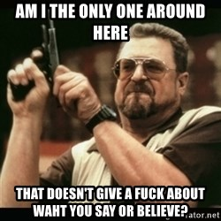 am i the only one around here - am i the only one around here that doesn't give a fuck about waht you say or believe?