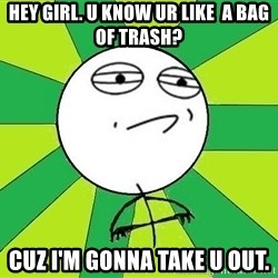 Challenge Accepted 2 - Hey Girl. U know ur like  a bag of trash? cuz i'm gonna take u out.