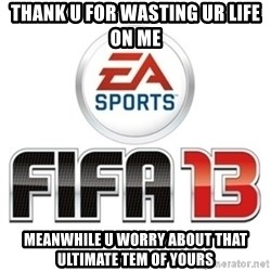 I heard fifa 13 is so real - thank u for wasting ur life on me meanwhile u worry about that ultimate tem of yours