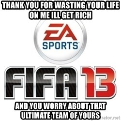 I heard fifa 13 is so real - thank you for wasting your life on me ill get rich and you worry about that ultimate team of yours