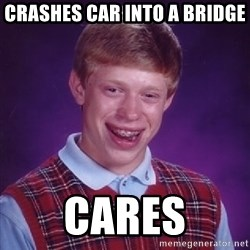 Bad Luck Brian - Crashes car into a bridge Cares