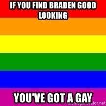 You're Probably Gay - IF YOU FIND BRADEN GOOD LOOKING  YOU'VE GOT A GAY