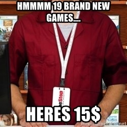 Douchebag Gamestop Employee - hmmmm 19 brand new games.... heres 15$