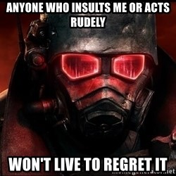 Fallout  - Anyone who insults me or acts rudely Won't live to regret it