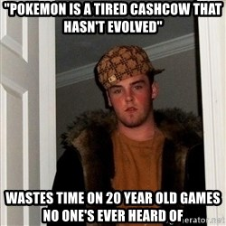"Scumbag Steve - ""Pokemon is a tired cashcow that hasn't evolved"" Wastes time on 20 year old games no one's ever heard of"