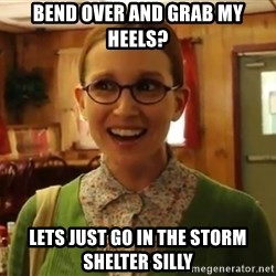 Sexually Oblivious Girl - bend over and grab my heels? Lets just go in the storm shelter silly
