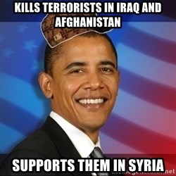 Scumbag Obama - Kills terrorists in Iraq and Afghanistan supports them in syria