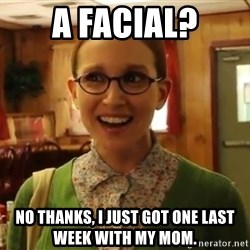Sexually Oblivious Girl - A facial? No thanks, I just got one last week with my mom.
