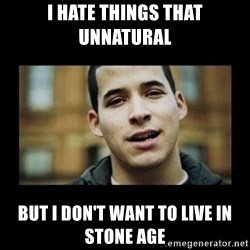 Love jesus, hate religion guy - I hate things that unnatural but I don't want to live in stone age