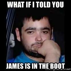 just waiting for a mate - What if I told you James is in the boot
