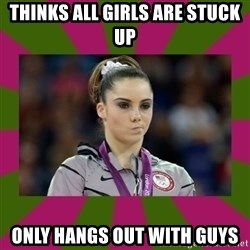 Kayla Maroney - thinks all girls are stuck up only hangs out with guys