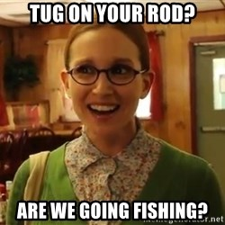 Sexually Oblivious Girl - TUG ON YOUR ROD? ARE WE GOING FISHING?