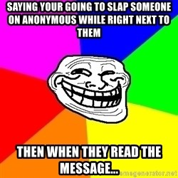 Trollface - Saying your going to slap someone on anonymous while right next to them  Then when they read the message...