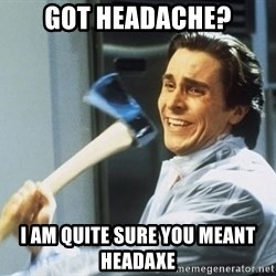Patrick Bateman With Axe - Got Headache? I AM QUITE SURE YOU MEANT HEADAXE