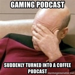 Face Palm - gaming podcast suddenly turned into a coffee podcast
