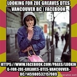 ZOE GREAVES DOWNTOWN EASTSIDE VANCOUVER - Looking for Zoe Greaves DTES Vancouver BC | Facebook https://www.facebook.com/pages/Looking-for-Zoe-Greaves-DTES-Vancouver-BC/145980532157989
