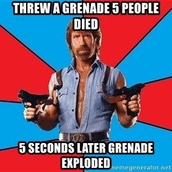 Chuck Norris  - threw a grenade 5 people died 5 seconds later grenade exploded