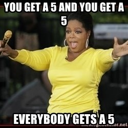 Overly-Excited Oprah!!!  - You get a 5 and you get a 5 Everybody gets a 5