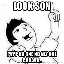 Look son, A person got mad - look son  pvpp ka one nd nly one CHAAVA..