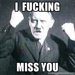 Successful Hitler - I  FUCKING MISS YOU